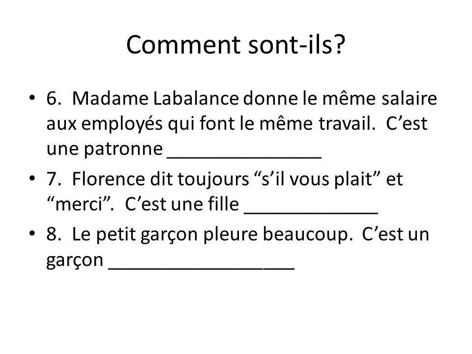 Comment sont-ils? 6. Madame Labalance donne le même salaire aux employés qui font le même travail. Cest une patronne _______________ 7. Florence dit t