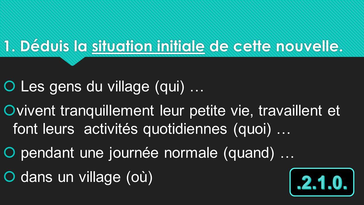1. Déduis la situation initiale de cette nouvelle. Les gens du village (qui) … vivent tranquillement leur petite vie, travaillent et font leurs activi