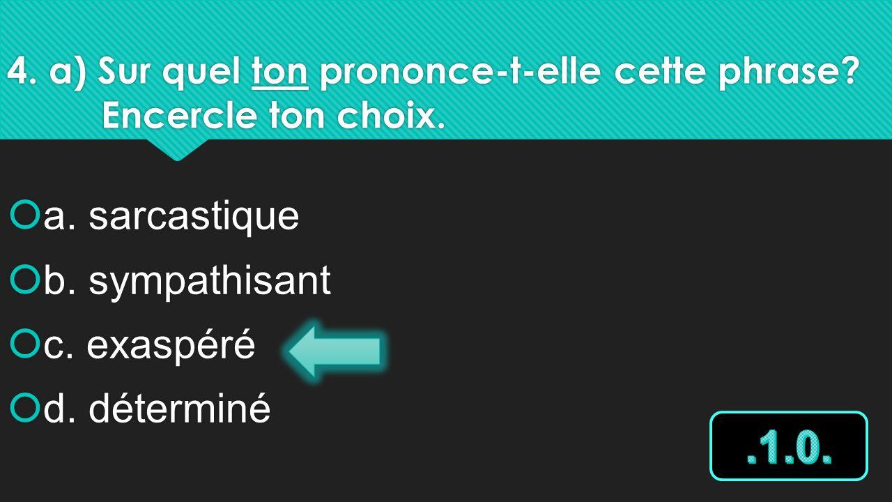 4. a) Sur quel ton prononce-t-elle cette phrase? Encercle ton choix. a. sarcastique b. sympathisant c. exaspéré d. déterminé a. sarcastique b. sympath