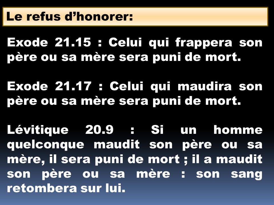 Le refus dhonorer: Exode 21.15 : Celui qui frappera son père ou sa mère sera puni de mort. Exode 21.17 : Celui qui maudira son père ou sa mère sera pu