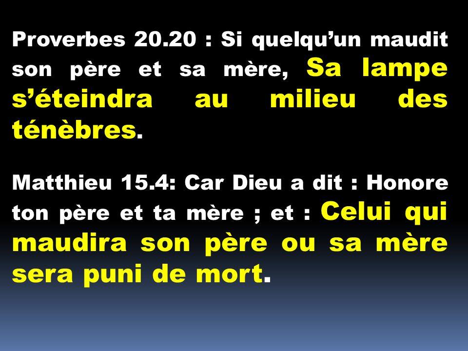 Proverbes 20.20 : Si quelquun maudit son père et sa mère, Sa lampe séteindra au milieu des ténèbres. Matthieu 15.4: Car Dieu a dit : Honore ton père e