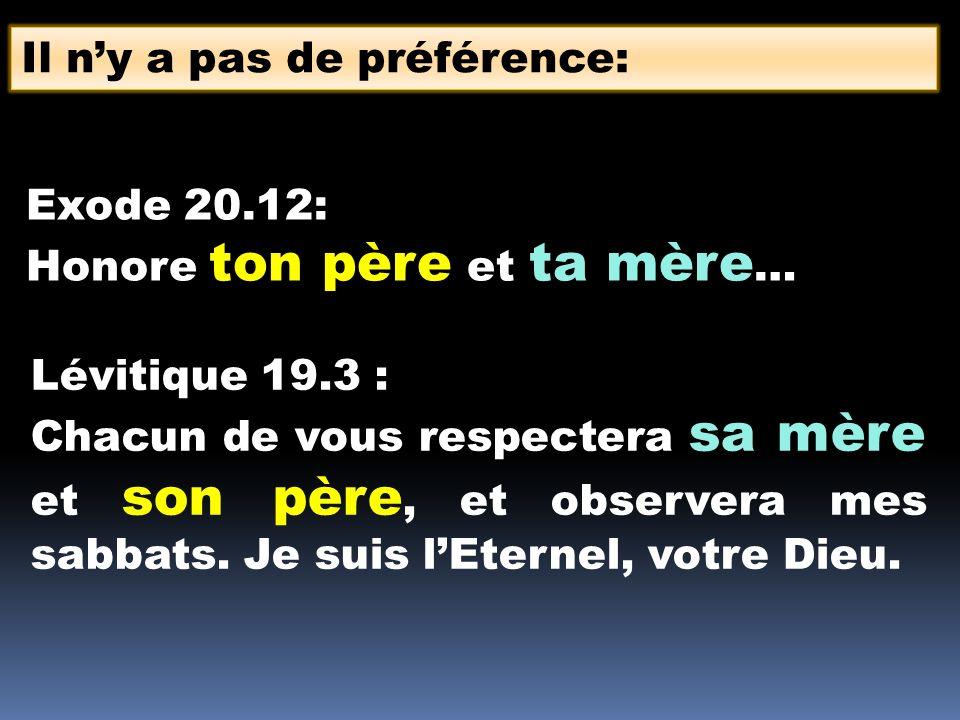 Il ny a pas de préférence: Exode 20.12: Honore ton père et ta mère … Lévitique 19.3 : Chacun de vous respectera sa mère et son père, et observera mes