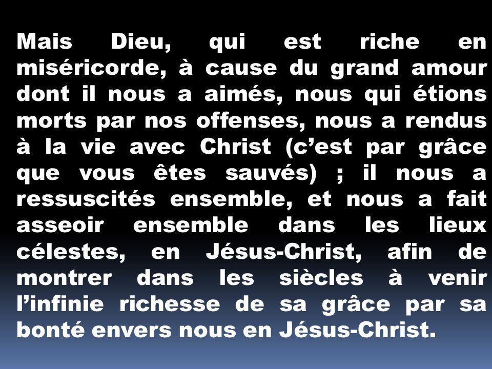 Mais Dieu, qui est riche en miséricorde, à cause du grand amour dont il nous a aimés, nous qui étions morts par nos offenses, nous a rendus à la vie a