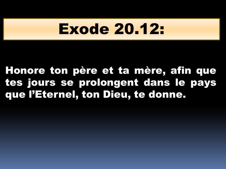Exode 20.12: Honore ton père et ta mère, afin que tes jours se prolongent dans le pays que lEternel, ton Dieu, te donne.