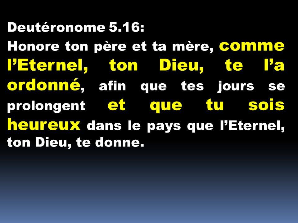 Deutéronome 5.16: Honore ton père et ta mère, comme lEternel, ton Dieu, te la ordonné, afin que tes jours se prolongent et que tu sois heureux dans le