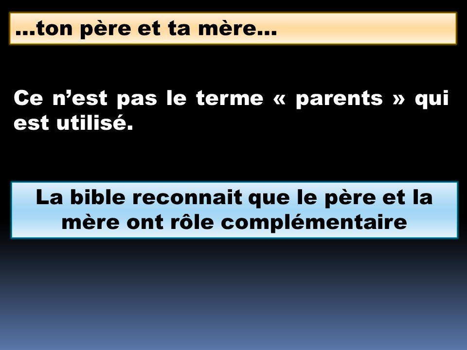 Ce nest pas le terme « parents » qui est utilisé. …ton père et ta mère… La bible reconnait que le père et la mère ont rôle complémentaire