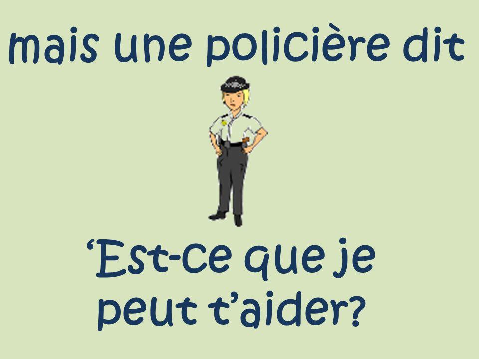 mais une policière dit Est-ce que je peut taider?