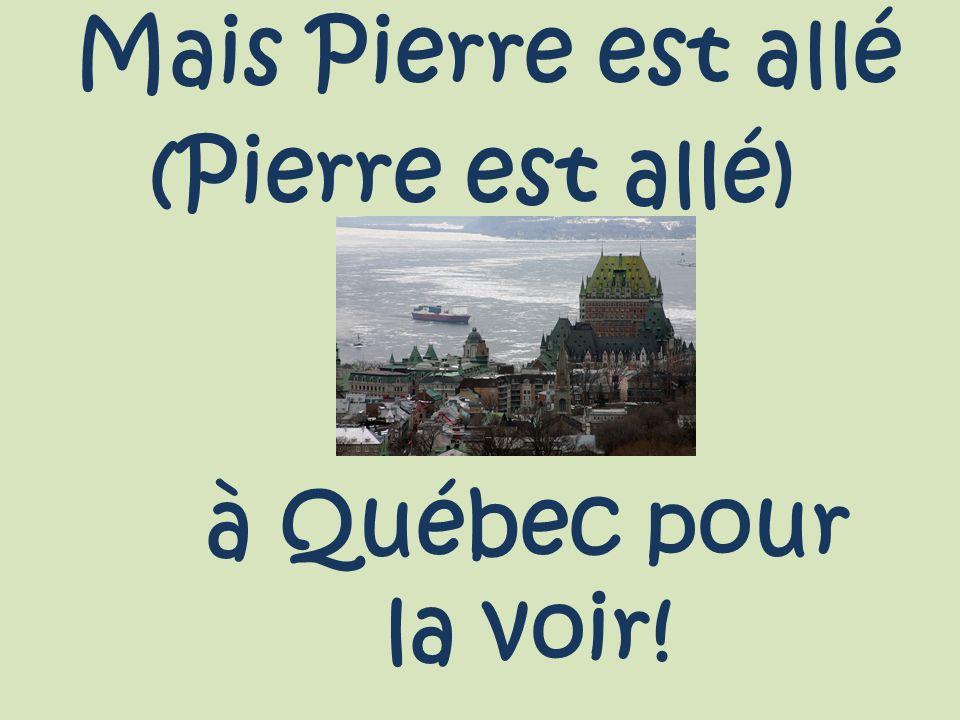 Mais Pierre est allé (Pierre est allé) à Québec pour la voir!