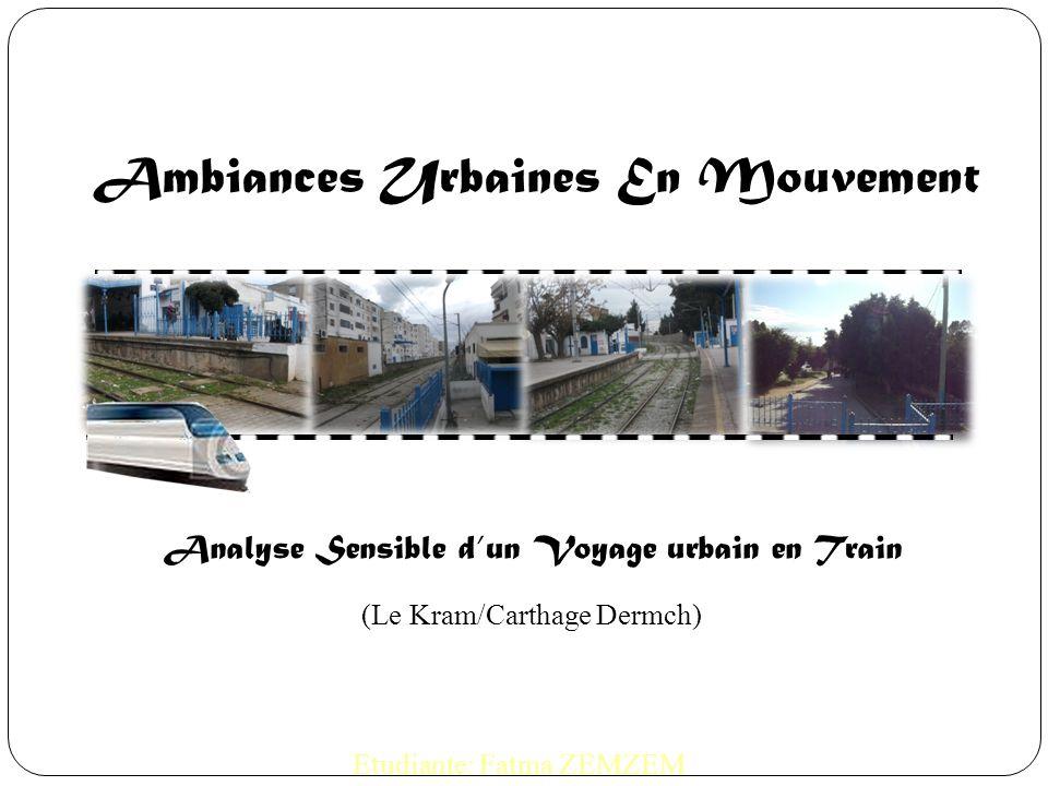 Ambiances Urbaines En Mouvement Analyse Sensible dun Voyage urbain en Train (Le Kram/Carthage Dermch) Etudiante: Fatma ZEMZEM