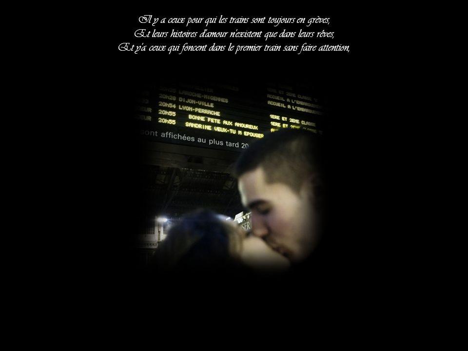 Il y a ceux pour qui les trains sont toujours en grèves, Et leurs histoires d amour n existent que dans leurs rêves, Et y a ceux qui foncent dans le premier train sans faire attention,