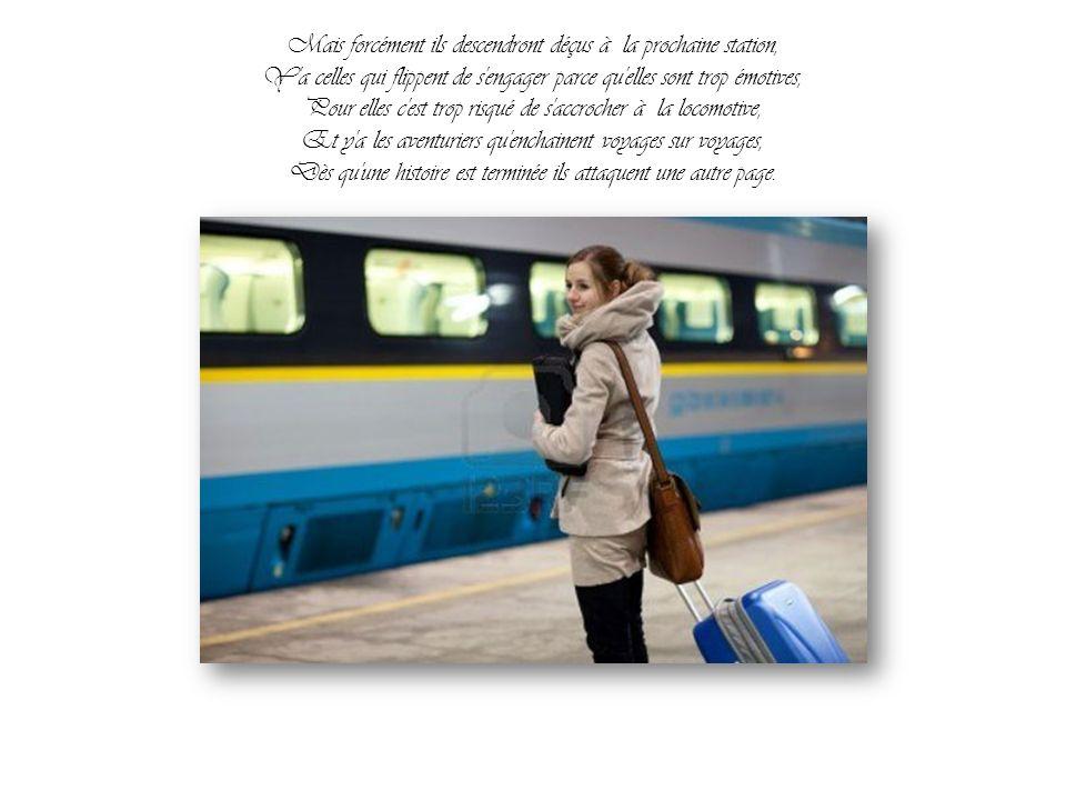 Mais forcément ils descendront déçus à la prochaine station, Y a celles qui flippent de s engager parce qu elles sont trop émotives, Pour elles c est trop risqué de s accrocher à la locomotive, Et y a les aventuriers qu enchainent voyages sur voyages, Dès qu une histoire est terminée ils attaquent une autre page.
