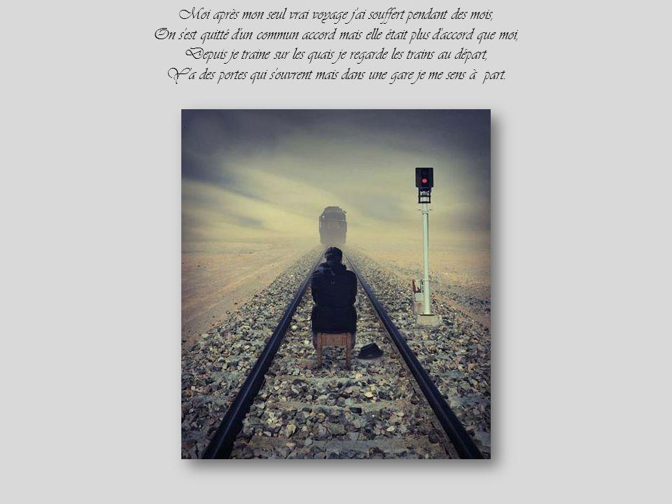 Moi après mon seul vrai voyage j ai souffert pendant des mois, On s est quitté d un commun accord mais elle était plus d accord que moi, Depuis je traine sur les quais je regarde les trains au départ, Y a des portes qui s ouvrent mais dans une gare je me sens à part.