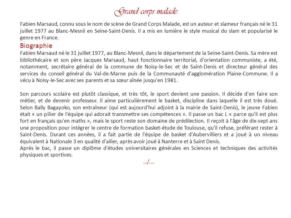 Grand corps malade Fabien Marsaud, connu sous le nom de scène de Grand Corps Malade, est un auteur et slameur français né le 31 juillet 1977 au Blanc-Mesnil en Seine-Saint-Denis.
