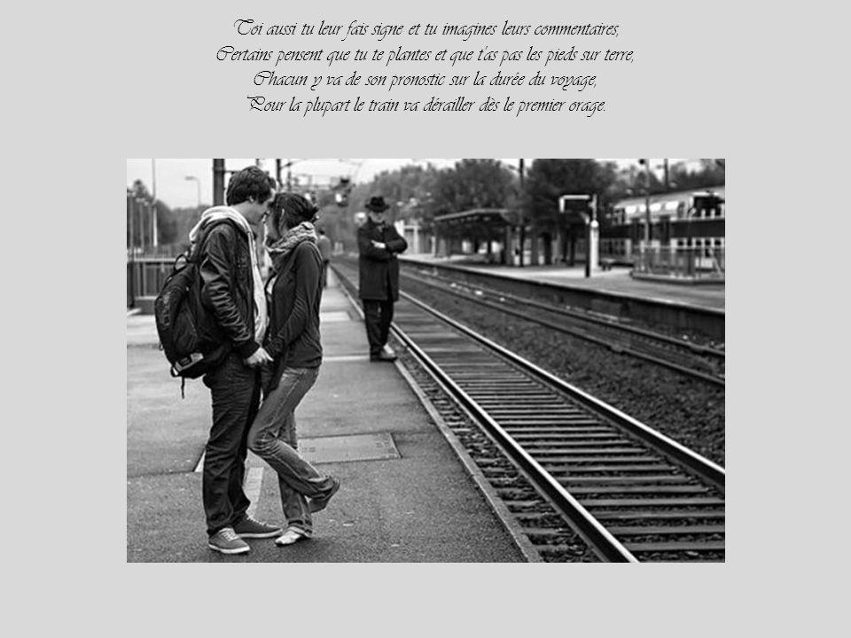 Toi aussi tu leur fais signe et tu imagines leurs commentaires, Certains pensent que tu te plantes et que t as pas les pieds sur terre, Chacun y va de son pronostic sur la durée du voyage, Pour la plupart le train va dérailler dès le premier orage.