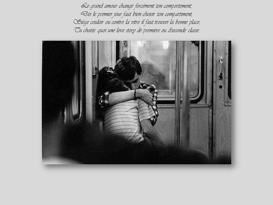 Le grand amour change forcément ton comportement, Dès le premier jour faut bien choisir ton compartiment, Siège couloir ou contre la vitre il faut trouver la bonne place, Tu choisis quoi une love story de première ou d seconde classe.