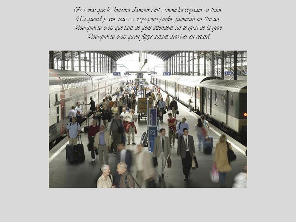 C est vrai que les histoires d amour c est comme les voyages en train, Et quand je vois tous ces voyageurs parfois j aimerais en être un, Pourquoi tu crois que tant de gens attendent sur le quai de la gare, Pourquoi tu crois qu on flippe autant d arriver en retard.