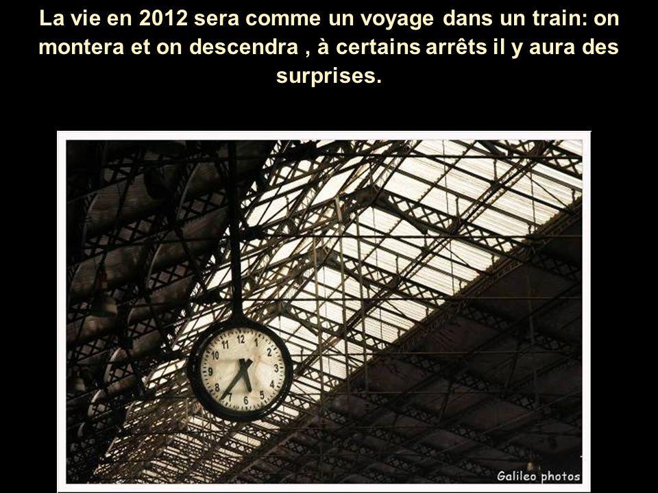 La vie en 2012 sera comme un voyage dans un train: on montera et on descendra, à certains arrêts il y aura des surprises.