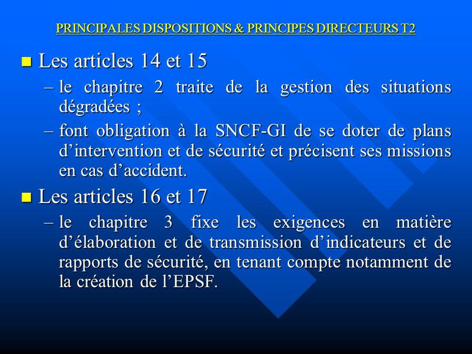 PRINCIPALES DISPOSITIONS & PRINCIPES DIRECTEURS T2 Les articles 14 et 15 Les articles 14 et 15 –le chapitre 2 traite de la gestion des situations dégradées ; –font obligation à la SNCF-GI de se doter de plans dintervention et de sécurité et précisent ses missions en cas daccident.