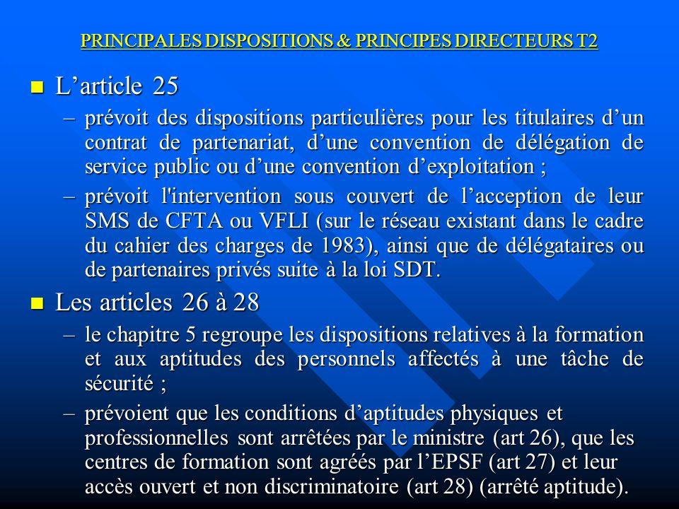 PRINCIPALES DISPOSITIONS & PRINCIPES DIRECTEURS T2 Larticle 25 Larticle 25 –prévoit des dispositions particulières pour les titulaires dun contrat de partenariat, dune convention de délégation de service public ou dune convention dexploitation ; –prévoit l intervention sous couvert de lacception de leur SMS de CFTA ou VFLI (sur le réseau existant dans le cadre du cahier des charges de 1983), ainsi que de délégataires ou de partenaires privés suite à la loi SDT.