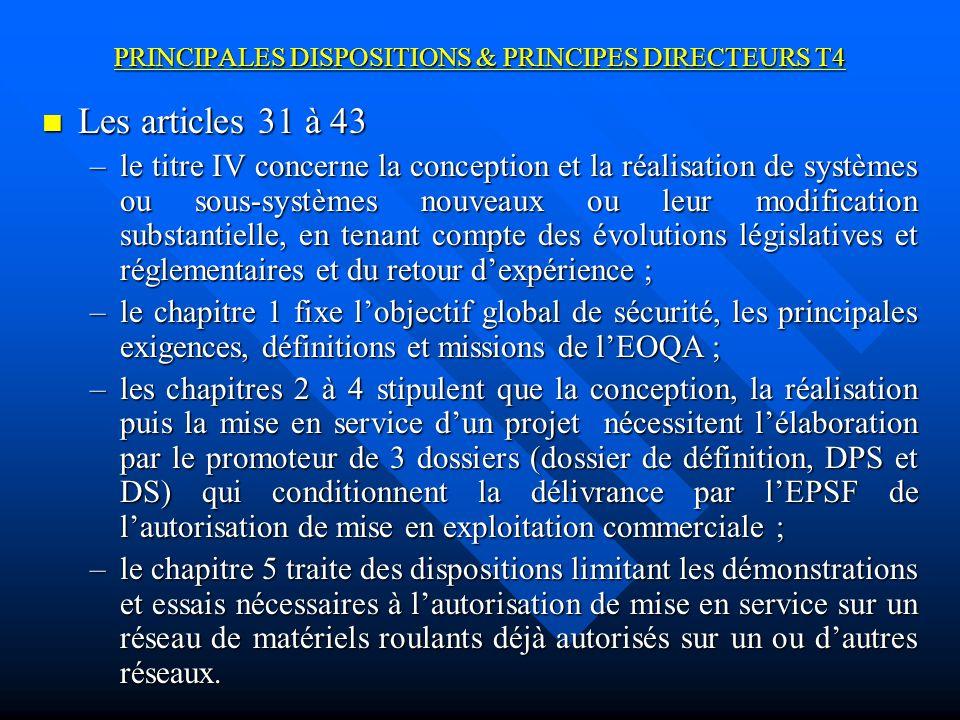 PRINCIPALES DISPOSITIONS & PRINCIPES DIRECTEURS T4 Les articles 31 à 43 Les articles 31 à 43 –le titre IV concerne la conception et la réalisation de systèmes ou sous-systèmes nouveaux ou leur modification substantielle, en tenant compte des évolutions législatives et réglementaires et du retour dexpérience ; –le chapitre 1 fixe lobjectif global de sécurité, les principales exigences, définitions et missions de lEOQA ; –les chapitres 2 à 4 stipulent que la conception, la réalisation puis la mise en service dun projet nécessitent lélaboration par le promoteur de 3 dossiers (dossier de définition, DPS et DS) qui conditionnent la délivrance par lEPSF de lautorisation de mise en exploitation commerciale ; –le chapitre 5 traite des dispositions limitant les démonstrations et essais nécessaires à lautorisation de mise en service sur un réseau de matériels roulants déjà autorisés sur un ou dautres réseaux.