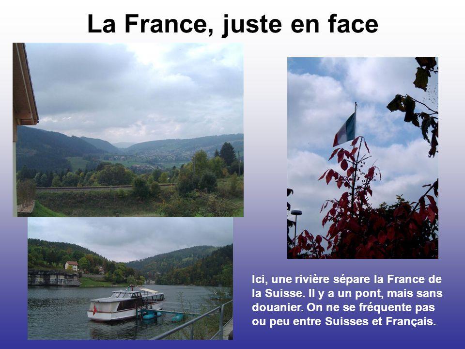 La France, juste en face Ici, une rivière sépare la France de la Suisse. Il y a un pont, mais sans douanier. On ne se fréquente pas ou peu entre Suiss