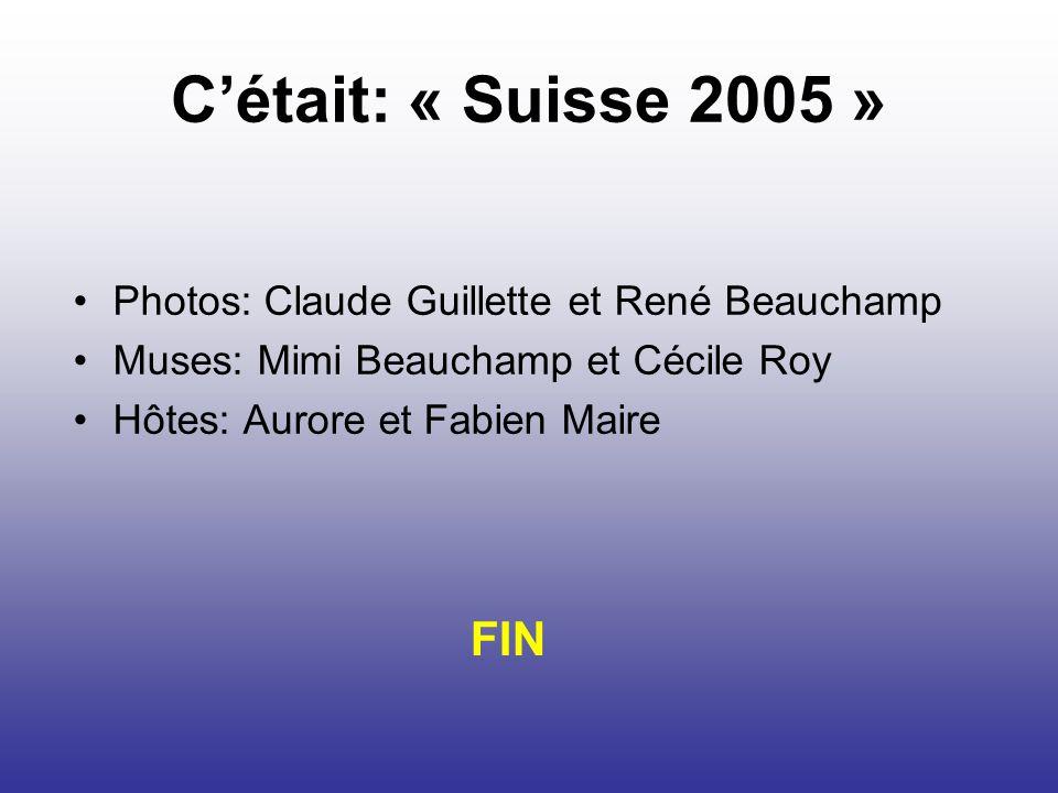 Cétait: « Suisse 2005 » Photos: Claude Guillette et René Beauchamp Muses: Mimi Beauchamp et Cécile Roy Hôtes: Aurore et Fabien Maire FIN