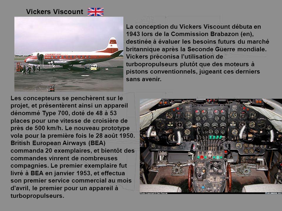 Vickers Viscount La conception du Vickers Viscount débuta en 1943 lors de la Commission Brabazon (en), destinée à évaluer les besoins futurs du marché