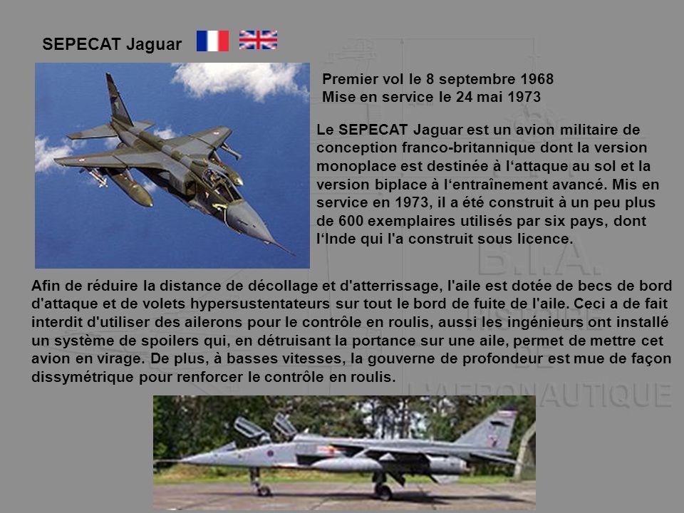 SEPECAT Jaguar Premier vol le 8 septembre 1968 Mise en service le 24 mai 1973 Le SEPECAT Jaguar est un avion militaire de conception franco-britanniqu
