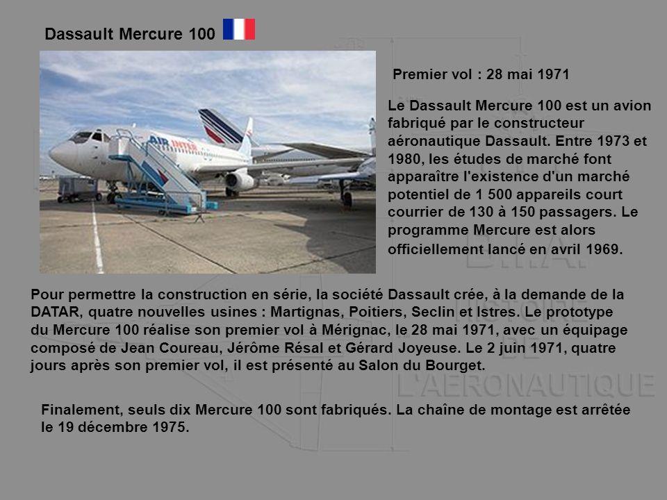 Dassault Mercure 100 Premier vol : 28 mai 1971 Le Dassault Mercure 100 est un avion fabriqué par le constructeur aéronautique Dassault. Entre 1973 et
