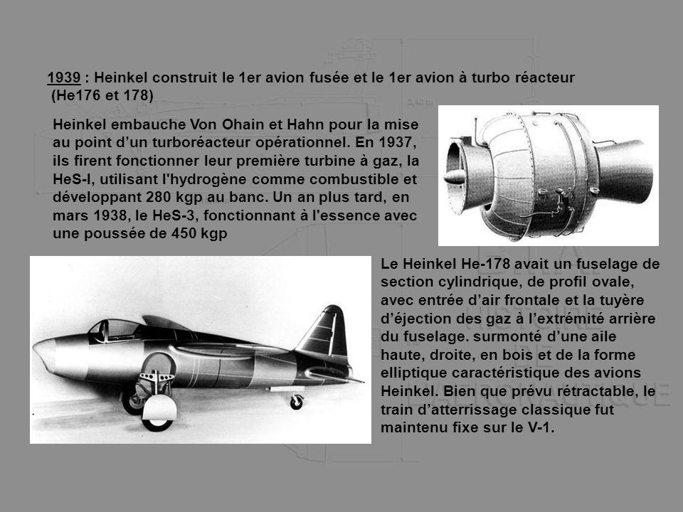 1939 : Heinkel construit le 1er avion fusée et le 1er avion à turbo réacteur (He176 et 178) Heinkel embauche Von Ohain et Hahn pour la mise au point d