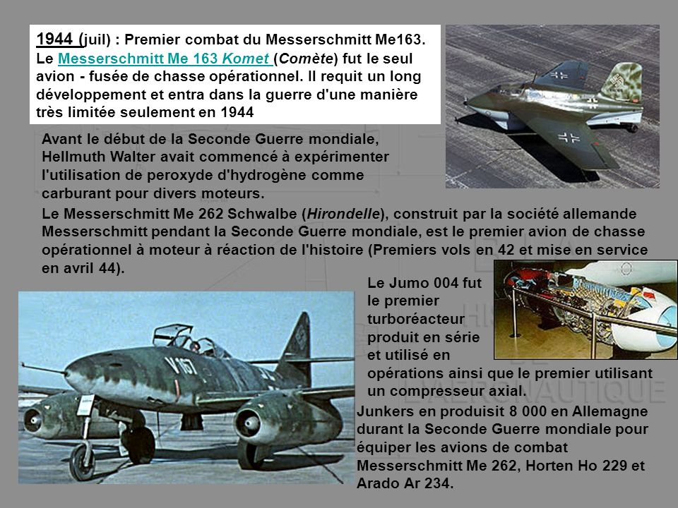 1944 ( juil) : Premier combat du Messerschmitt Me163. Le Messerschmitt Me 163 Komet (Comète) fut le seul avion - fusée de chasse opérationnel. Il requ