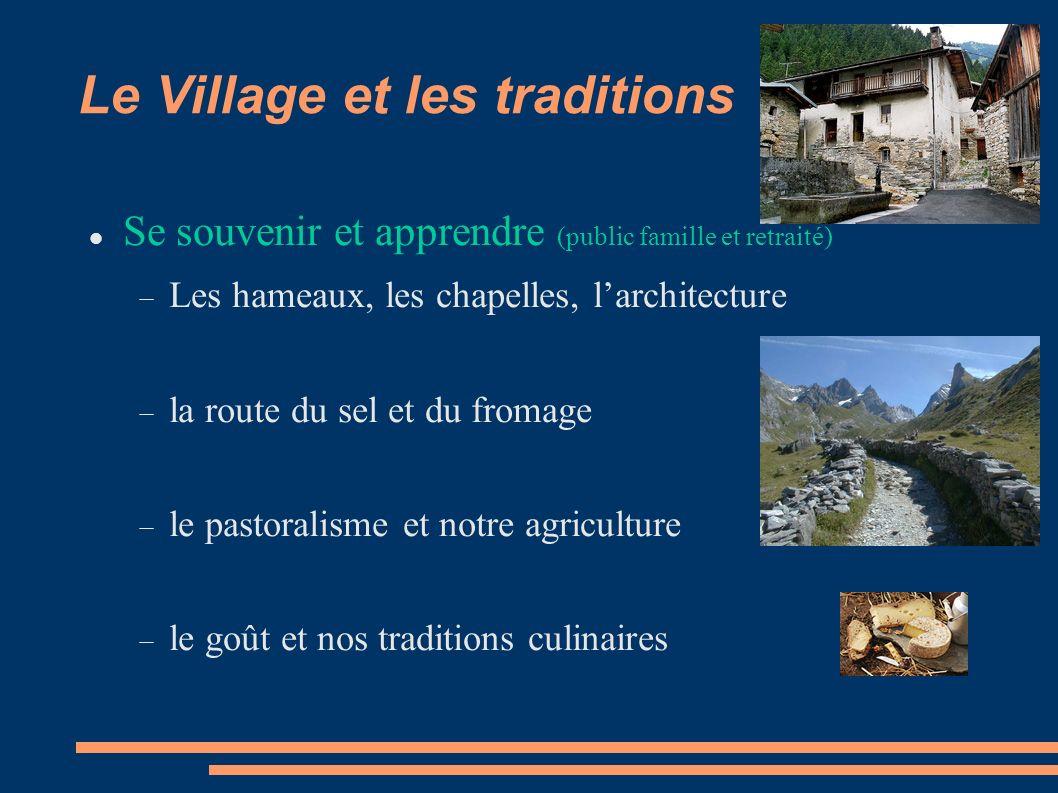 Le Village et les traditions Se souvenir et apprendre (public famille et retraité) Les hameaux, les chapelles, larchitecture la route du sel et du fromage le pastoralisme et notre agriculture le goût et nos traditions culinaires