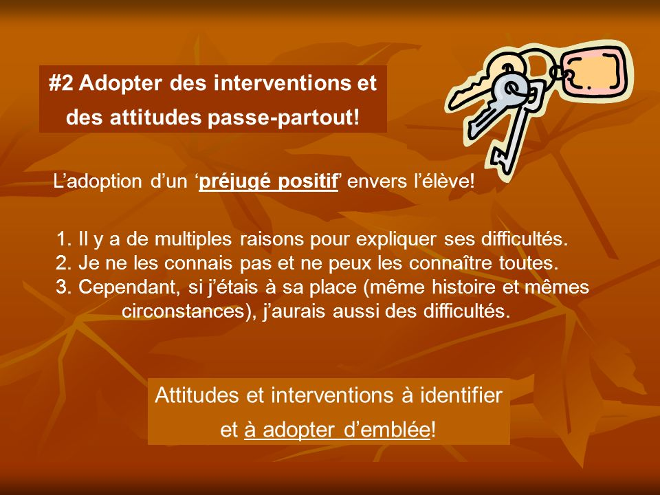 #2 Adopter des interventions et des attitudes passe-partout! Ladoption dun préjugé positif envers lélève! 1. Il y a de multiples raisons pour explique