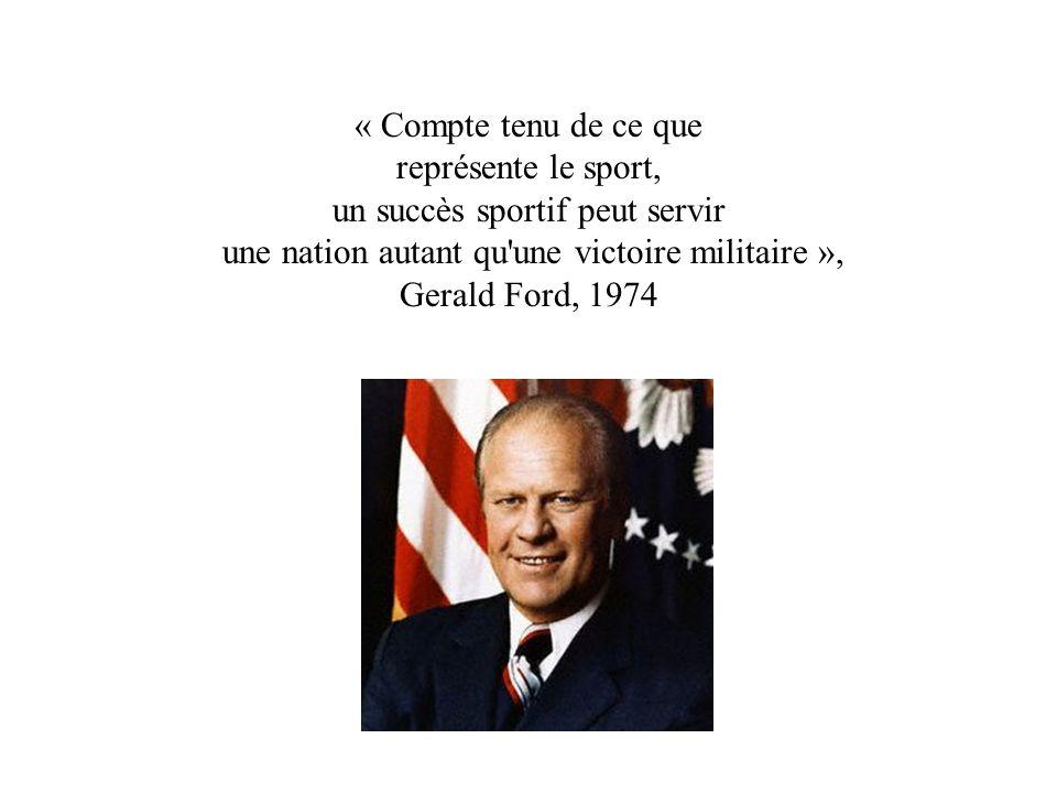 « Compte tenu de ce que représente le sport, un succès sportif peut servir une nation autant qu une victoire militaire », Gerald Ford, 1974
