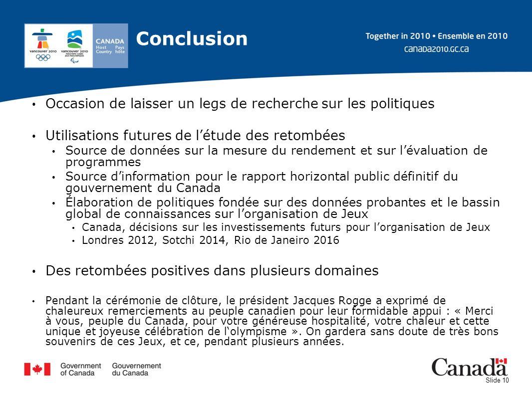 Slide 10 Conclusion Occasion de laisser un legs de recherche sur les politiques Utilisations futures de létude des retombées Source de données sur la
