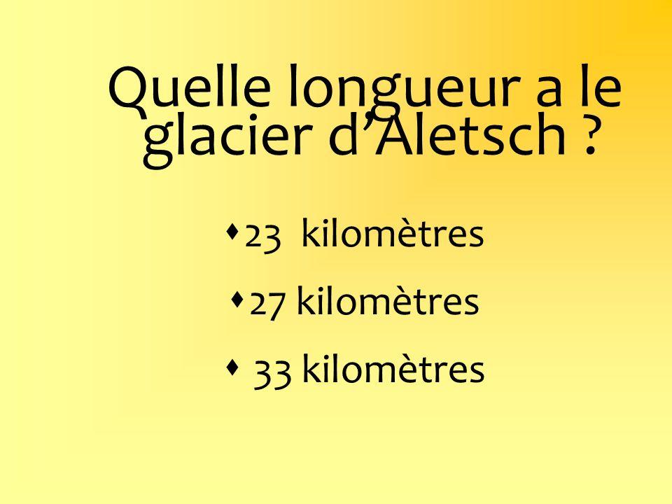 Quelle longueur a le glacier dAletsch ? 23 kilomètres 27 kilomètres 33 kilomètres