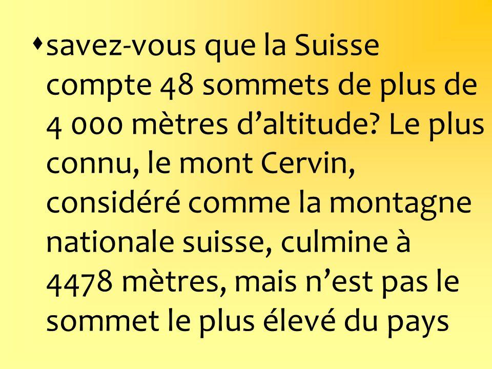 savez-vous que la Suisse compte 48 sommets de plus de 4 000 mètres daltitude? Le plus connu, le mont Cervin, considéré comme la montagne nationale sui