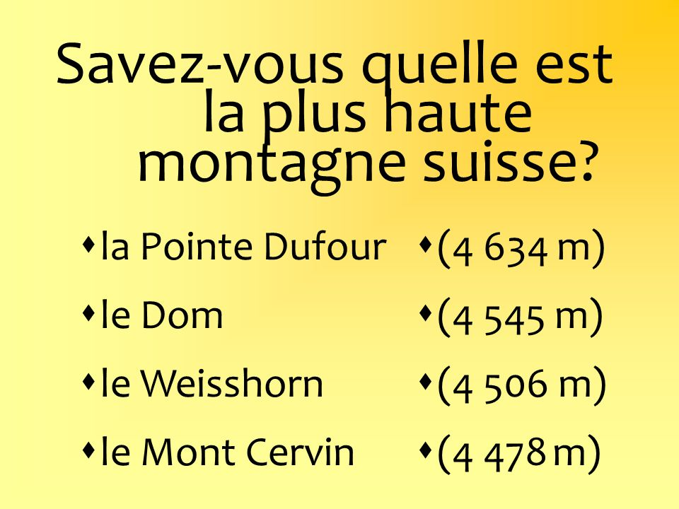 Savez-vous quelle est la plus haute montagne suisse? la Pointe Dufour le Dom le Weisshorn le Mont Cervin (4 634 m) (4 545 m) (4 506 m) (4 478 m)