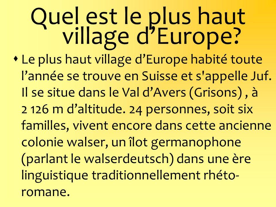 Quel est le plus haut village dEurope? Le plus haut village dEurope habité toute lannée se trouve en Suisse et s'appelle Juf. Il se situe dans le Val
