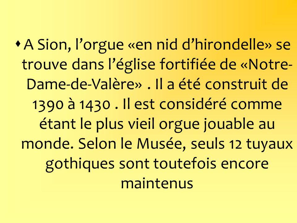 A Sion, lorgue «en nid dhirondelle» se trouve dans léglise fortifiée de «Notre- Dame-de-Valère». Il a été construit de 1390 à 1430. Il est considéré c