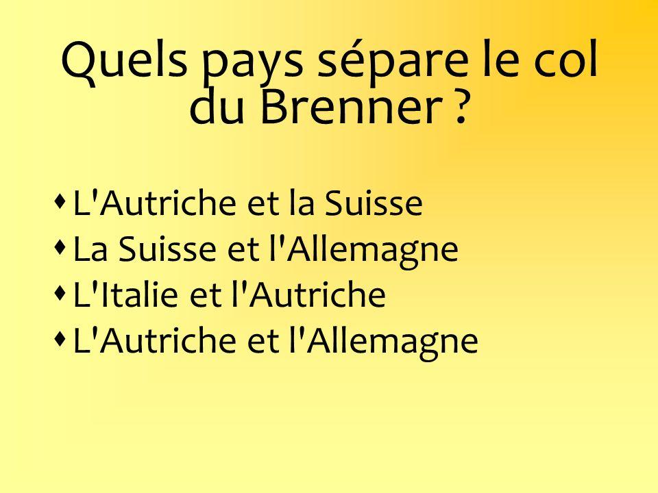 Quels pays sépare le col du Brenner ? L'Autriche et la Suisse La Suisse et l'Allemagne L'Italie et l'Autriche L'Autriche et l'Allemagne