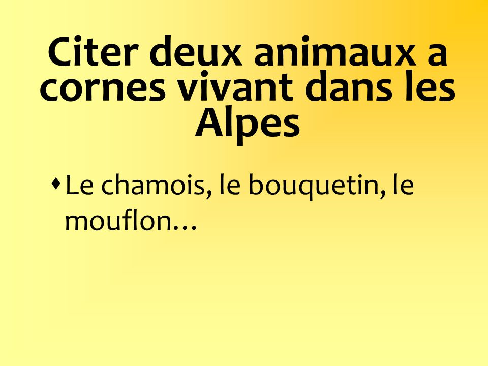 Citer deux animaux a cornes vivant dans les Alpes Le chamois, le bouquetin, le mouflon…