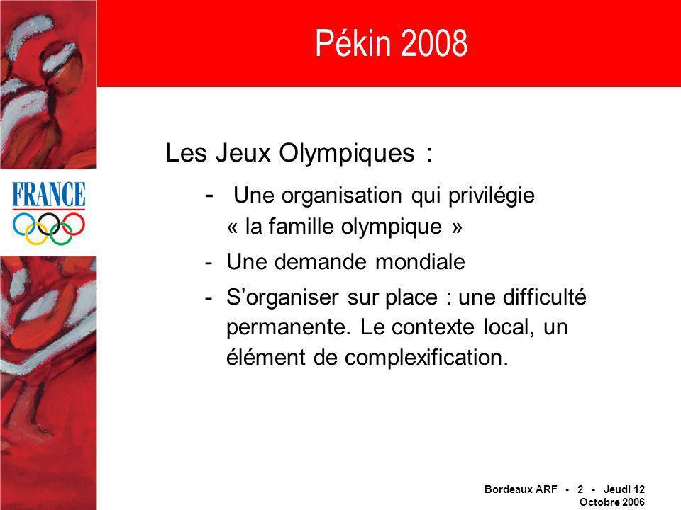 Bordeaux ARF - 2 - Jeudi 12 Octobre 2006 Pékin 2008 Les Jeux Olympiques : - Une organisation qui privilégie « la famille olympique » -Une demande mondiale -Sorganiser sur place : une difficulté permanente.