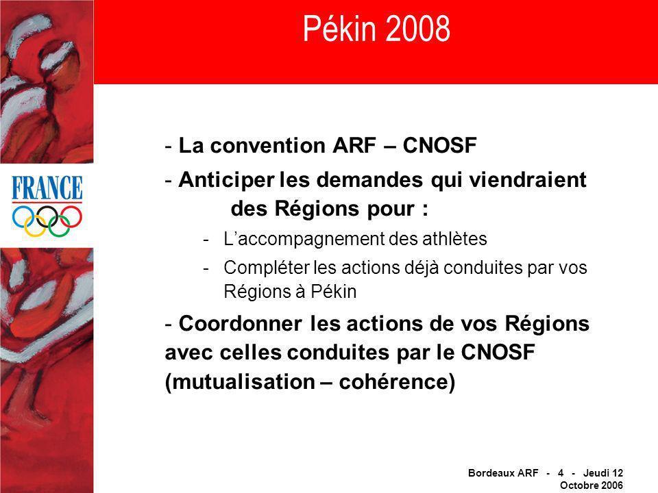 Bordeaux ARF - 4 - Jeudi 12 Octobre 2006 Pékin 2008 - La convention ARF – CNOSF - Anticiper les demandes qui viendraient des Régions pour : -Laccompagnement des athlètes -Compléter les actions déjà conduites par vos Régions à Pékin - Coordonner les actions de vos Régions avec celles conduites par le CNOSF (mutualisation – cohérence)