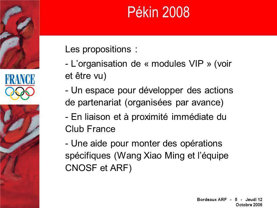 Bordeaux ARF - 5 - Jeudi 12 Octobre 2006 Pékin 2008 Les propositions : - Lorganisation de « modules VIP » (voir et être vu) - Un espace pour développer des actions de partenariat (organisées par avance) - En liaison et à proximité immédiate du Club France - Une aide pour monter des opérations spécifiques (Wang Xiao Ming et léquipe CNOSF et ARF)