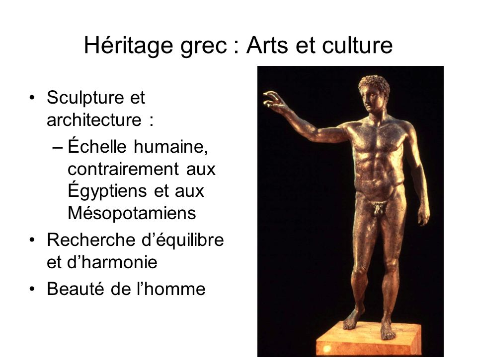 Héritage grec : Arts et culture Sculpture et architecture : –Échelle humaine, contrairement aux Égyptiens et aux Mésopotamiens Recherche déquilibre et