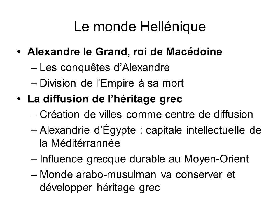 Le monde Hellénique Alexandre le Grand, roi de Macédoine –Les conquêtes dAlexandre –Division de lEmpire à sa mort La diffusion de lhéritage grec –Créa