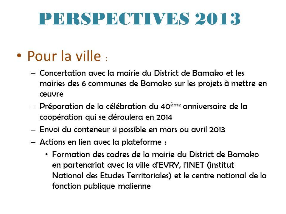 PERSPECTIVES 2013 Pour la ville : – Concertation avec la mairie du District de Bamako et les mairies des 6 communes de Bamako sur les projets à mettre en œuvre – Préparation de la célébration du 40 ème anniversaire de la coopération qui se déroulera en 2014 – Envoi du conteneur si possible en mars ou avril 2013 – Actions en lien avec la plateforme : Formation des cadres de la mairie du District de Bamako en partenariat avec la ville dEVRY, lINET (institut National des Etudes Territoriales) et le centre national de la fonction publique malienne