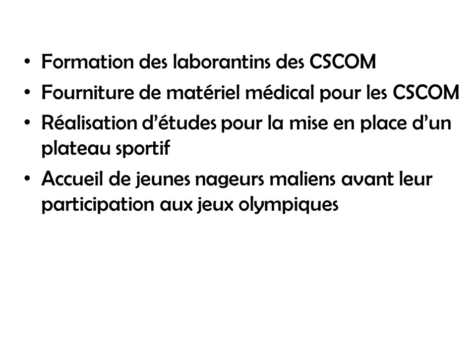 Formation des laborantins des CSCOM Fourniture de matériel médical pour les CSCOM Réalisation détudes pour la mise en place dun plateau sportif Accueil de jeunes nageurs maliens avant leur participation aux jeux olympiques