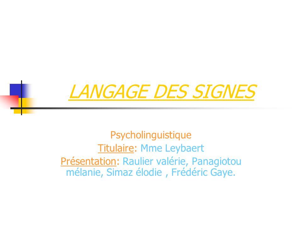 LANGAGE DES SIGNES Psycholinguistique Titulaire: Mme Leybaert Présentation: Raulier valérie, Panagiotou mélanie, Simaz élodie, Frédéric Gaye.